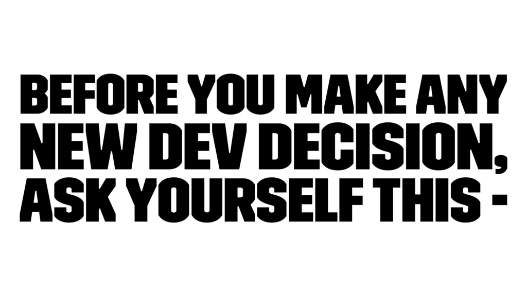 Before you make any new dev decision, ask yours...