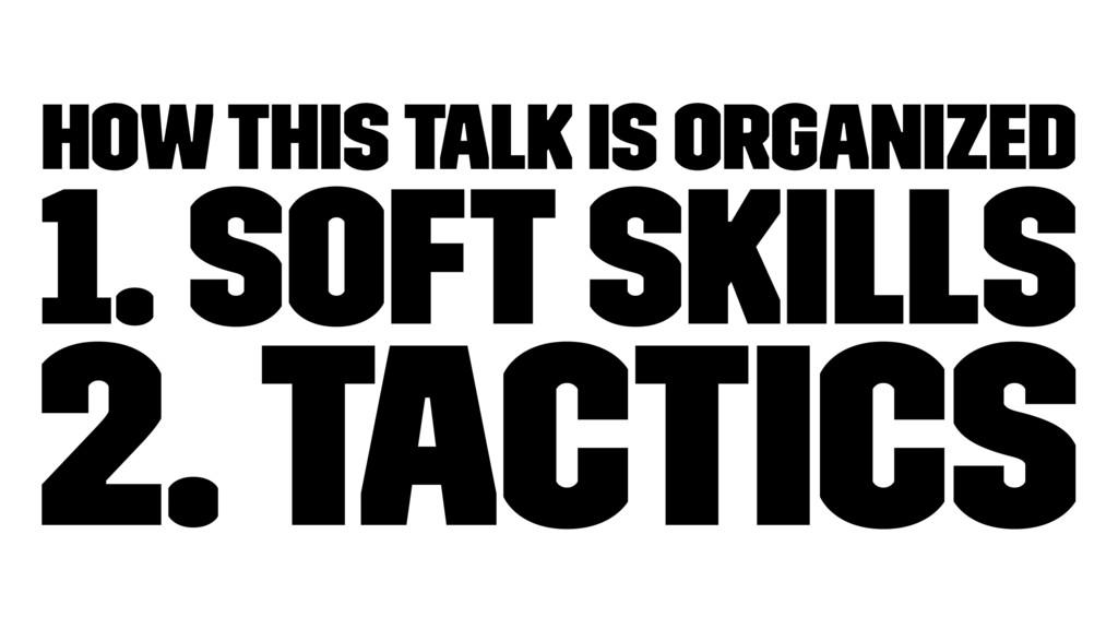 How this talk is organized 1. Soft Skills 2. Ta...