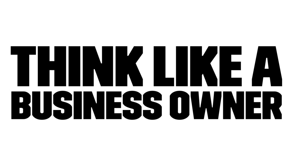 Think like a business owner