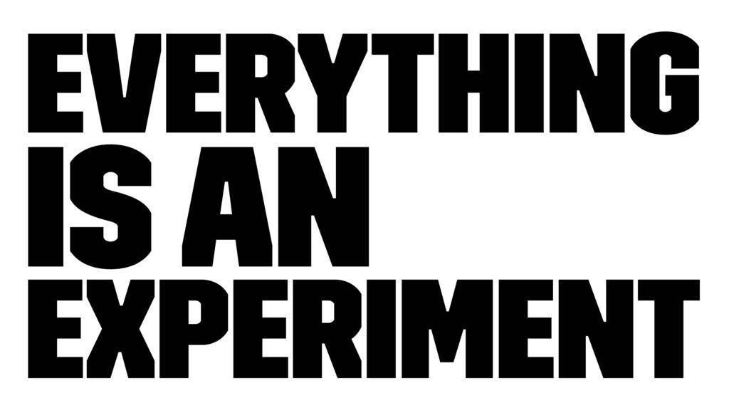 Everything is an Experiment