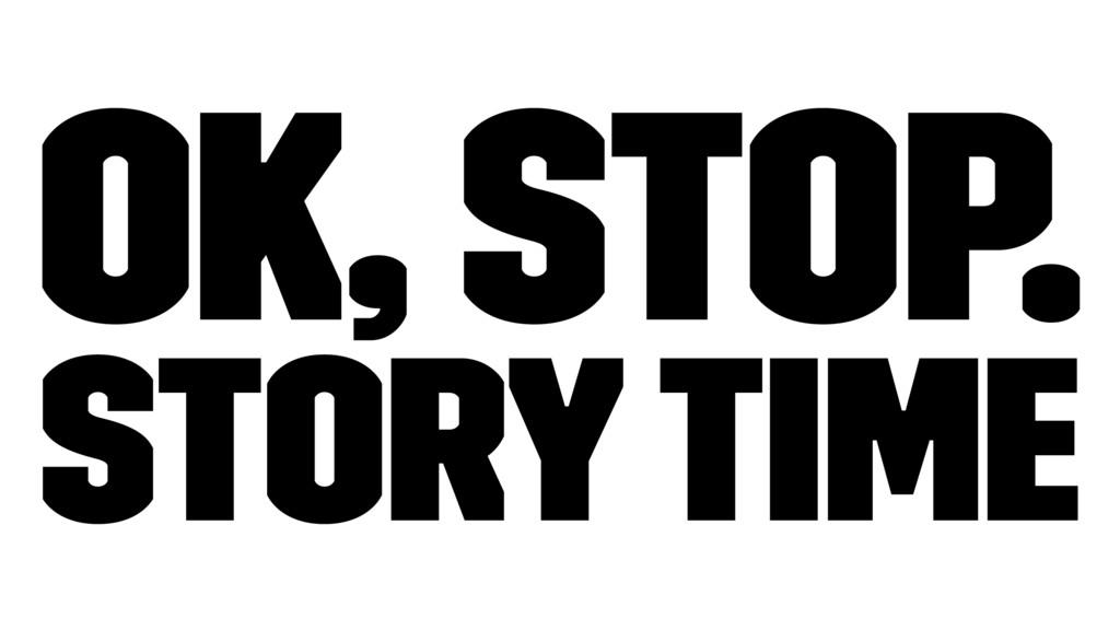 Ok, Stop. Story Time