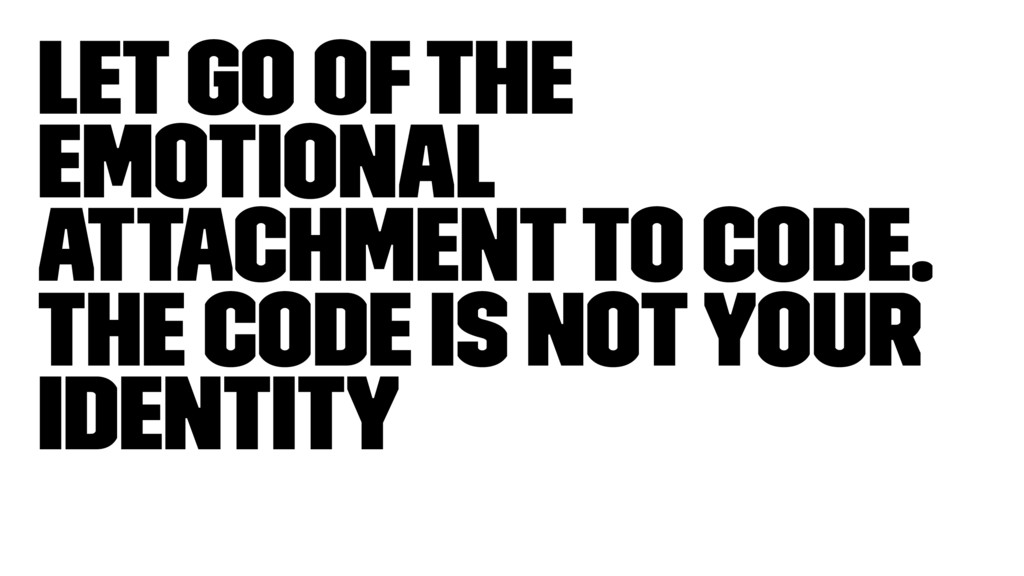 Let go of the emotional attachment to code. The...