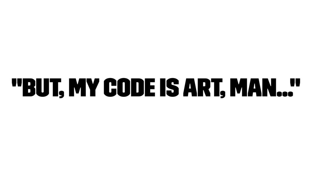 """But, my Code is art, man..."""