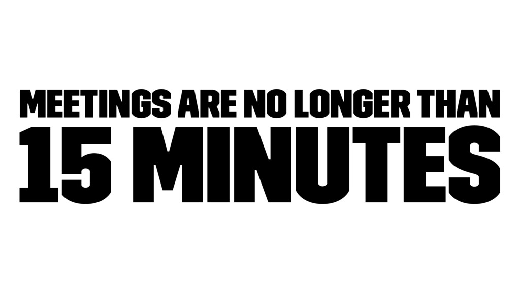 Meetings are no longer than 15 minutes