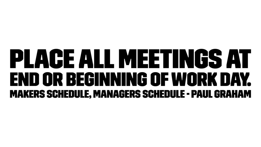 Place all meetings at end or beginning of work ...