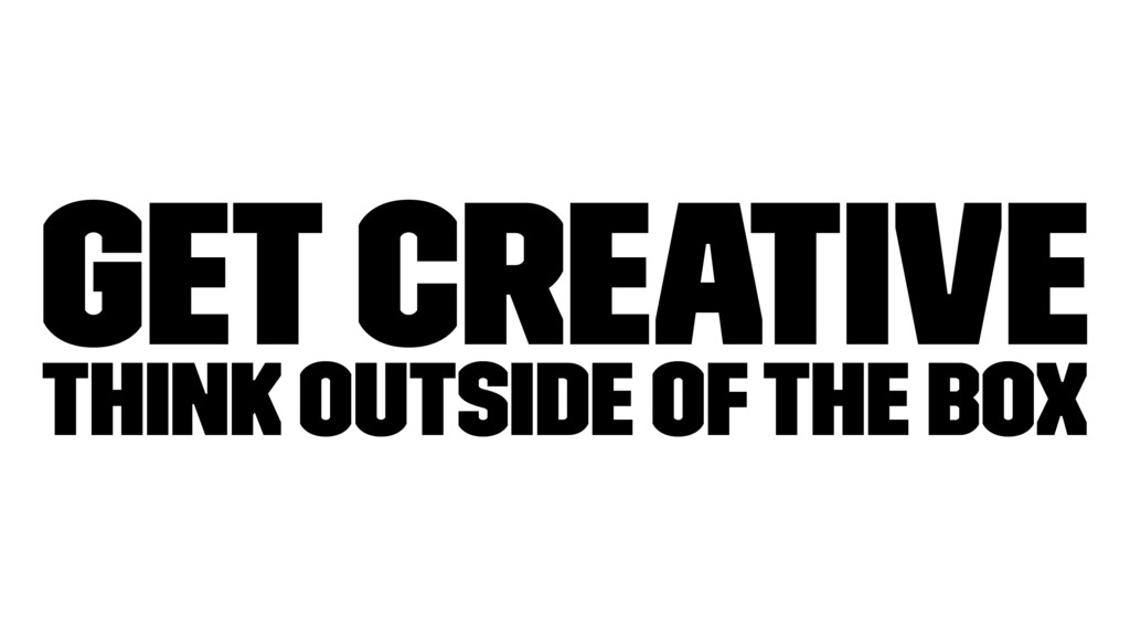Get Creative Think outside of the box