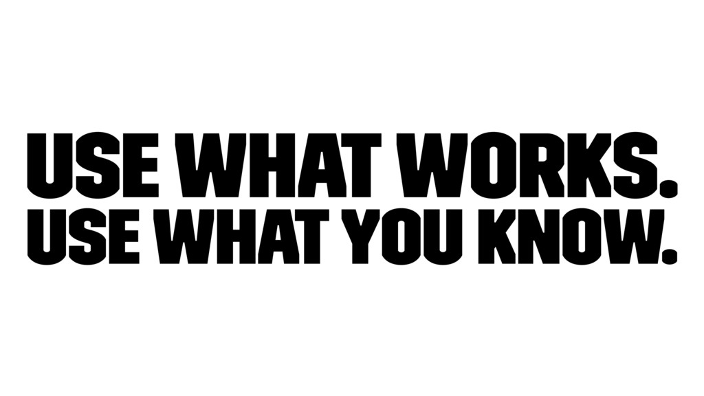 Use what works. Use what you know.