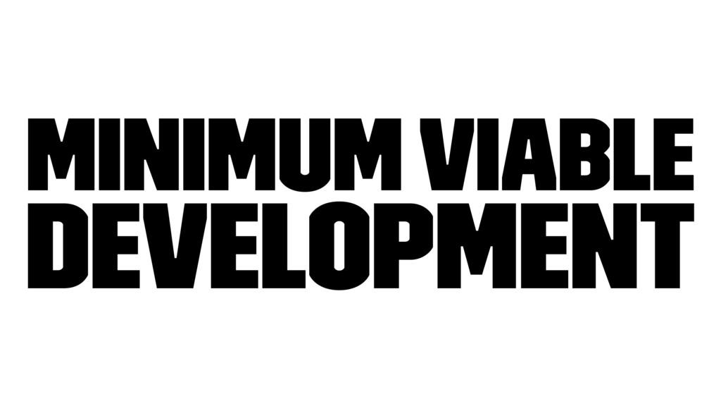 Minimum Viable Development