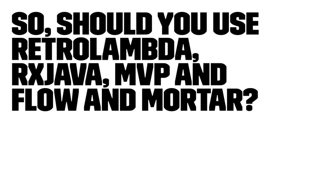 So, Should you use Retrolambda, RxJava, MVP and...