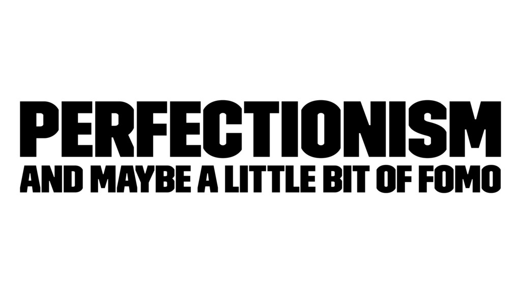 Perfectionism and maybe a little bit of FOMO
