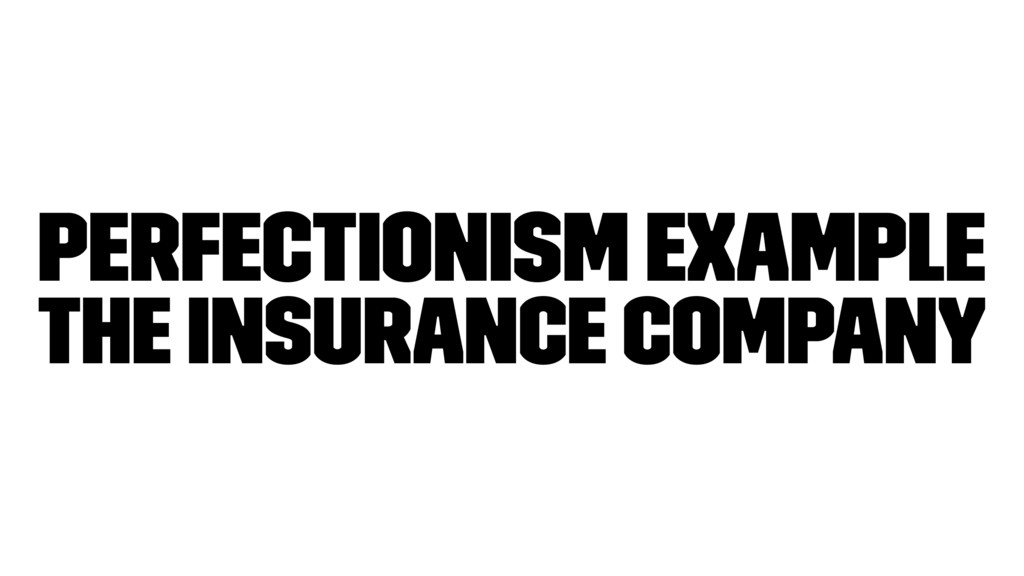 Perfectionism Example The Insurance company