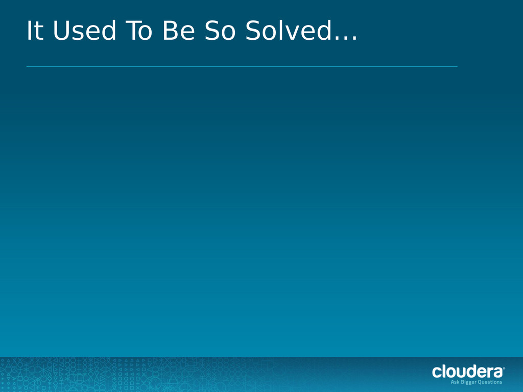 It Used To Be So Solved…