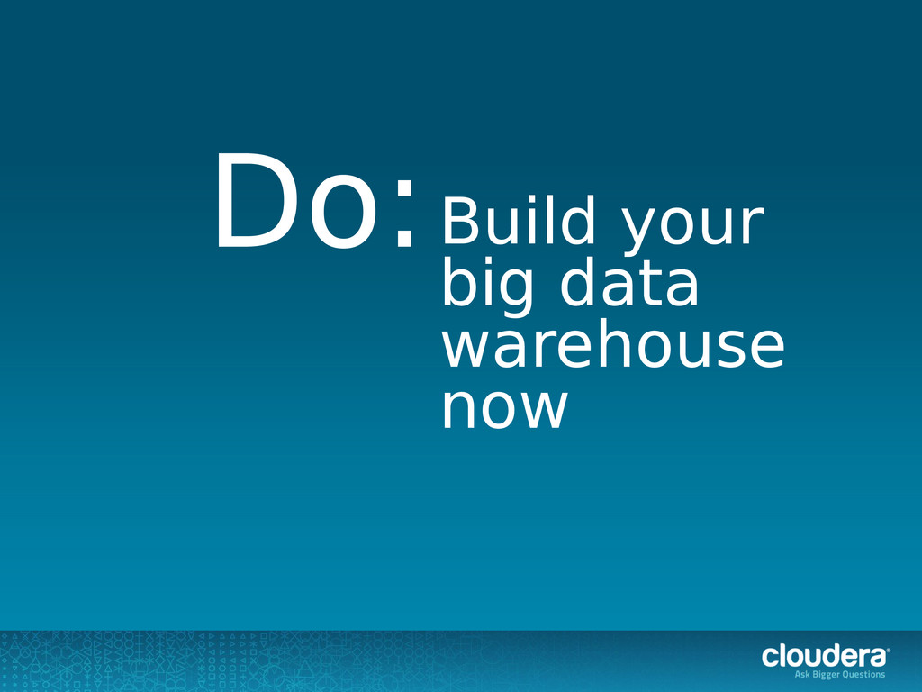 Build your big data warehouse now Do: