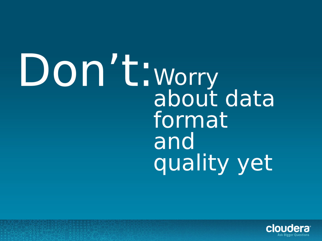 Worry about data format and quality yet Don't: