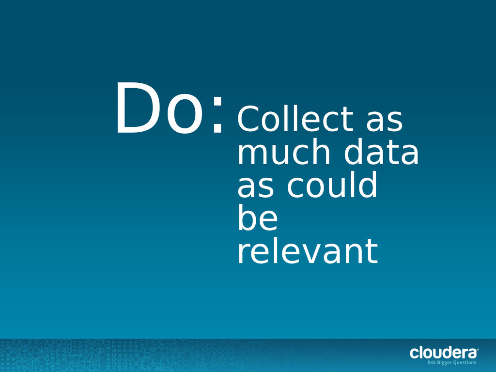 Collect as much data as could be relevant Do: