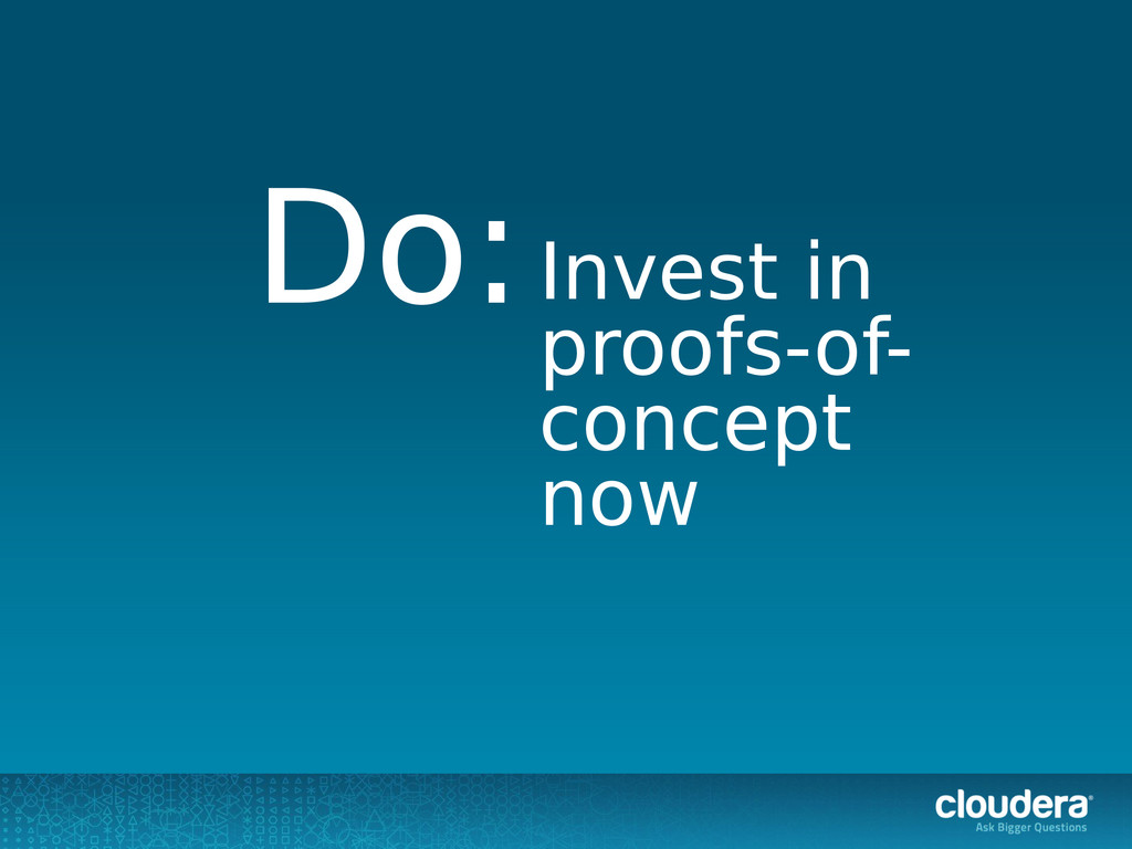 Invest in proofs-of- concept now Do: