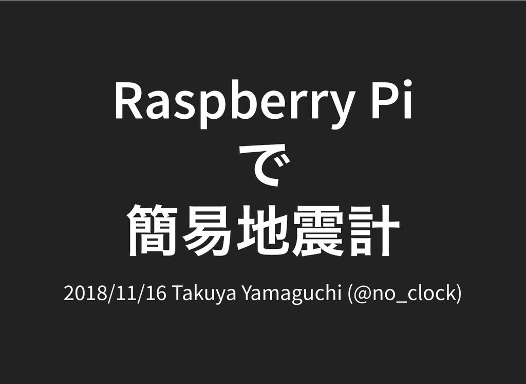 Raspberry Pi Raspberry Pi で で 簡易地震計 簡易地震計 2018/...