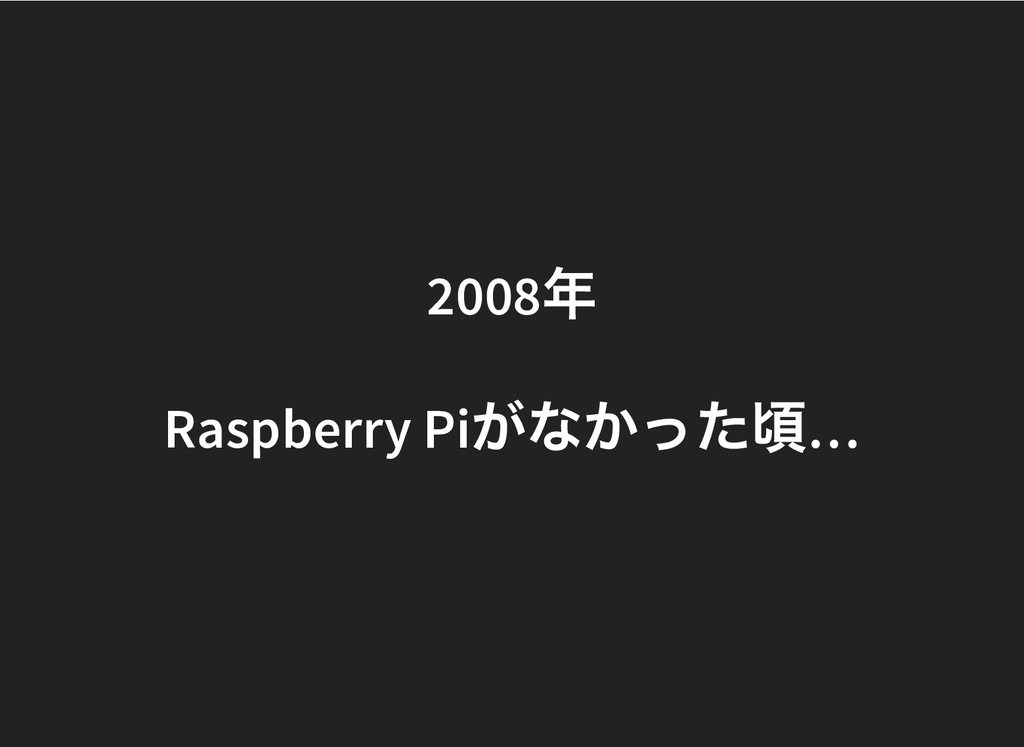 2008 年 2008 年 Raspberry Pi がなかった頃 … Raspberry P...