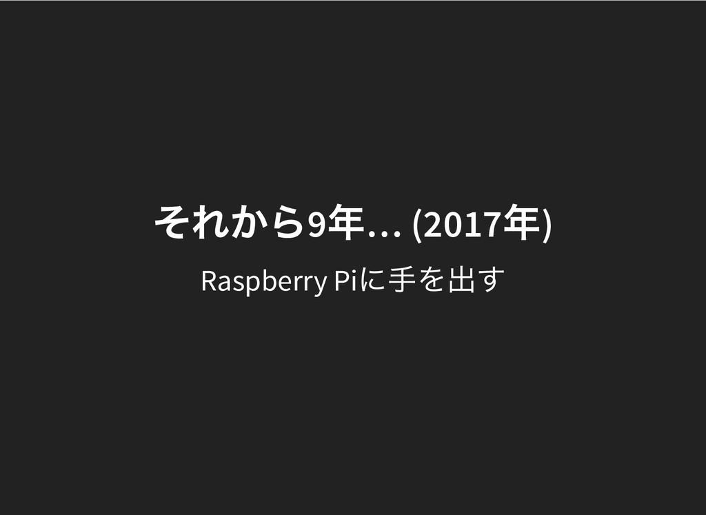 それから 9 年 … (2017 年 ) それから 9 年 … (2017 年 ) Raspb...