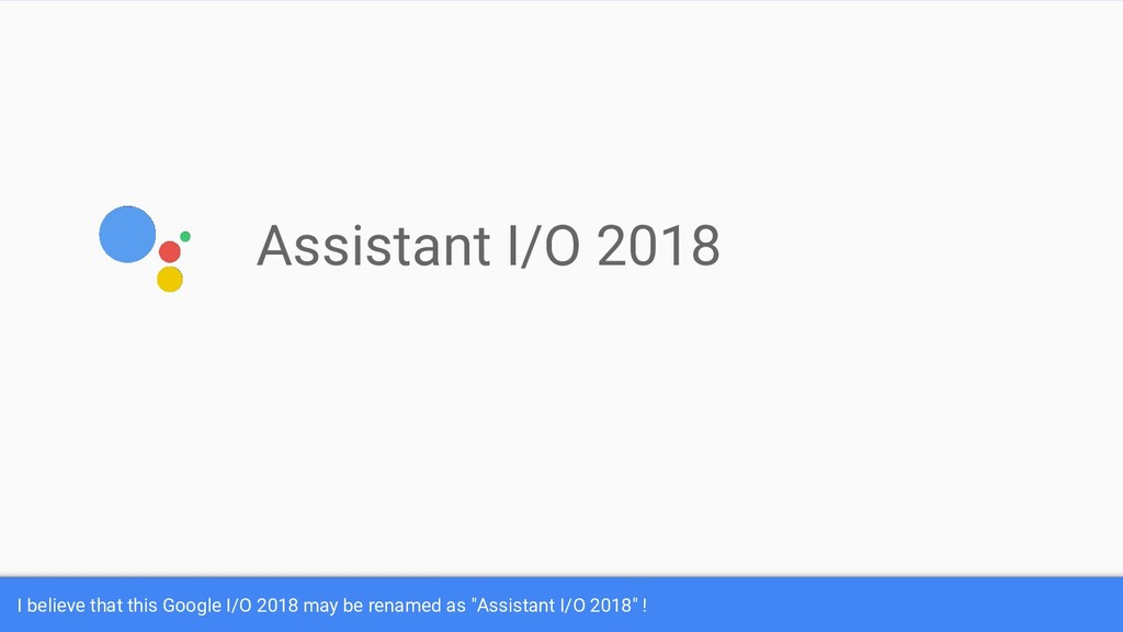 Assistant I/O 2018 I believe that this Google I...