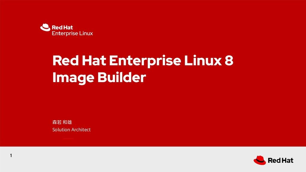 1 Red Hat Enterprise Linux 8 Image Builder 森若 和...