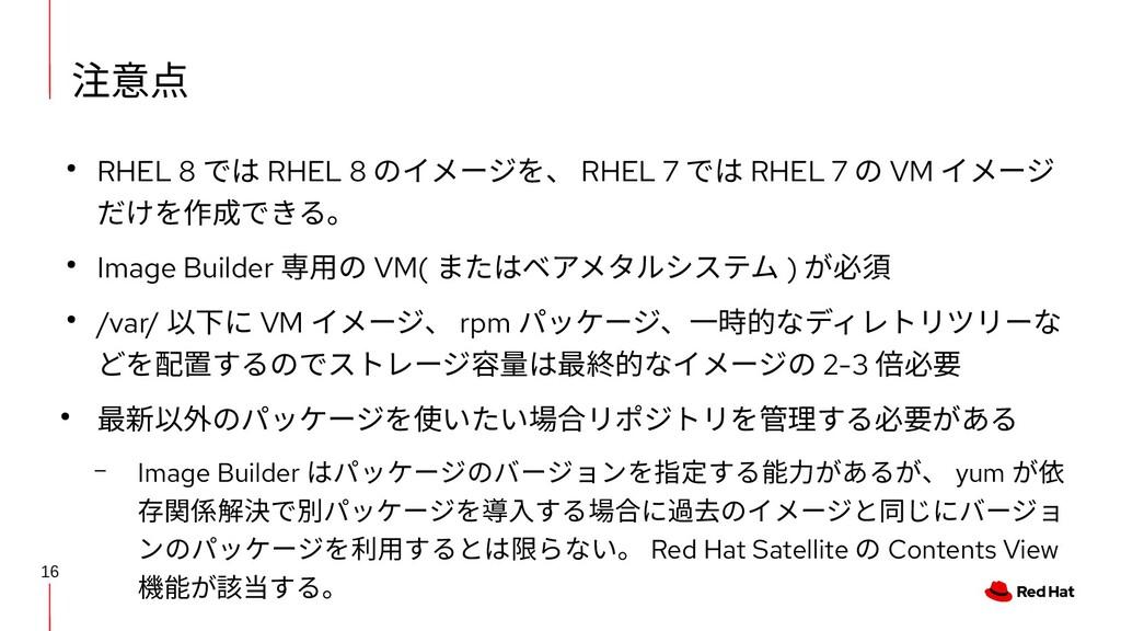 16 注意点 ● RHEL 8 では RHEL 8 のイメージを、 RHEL 7 では RHE...