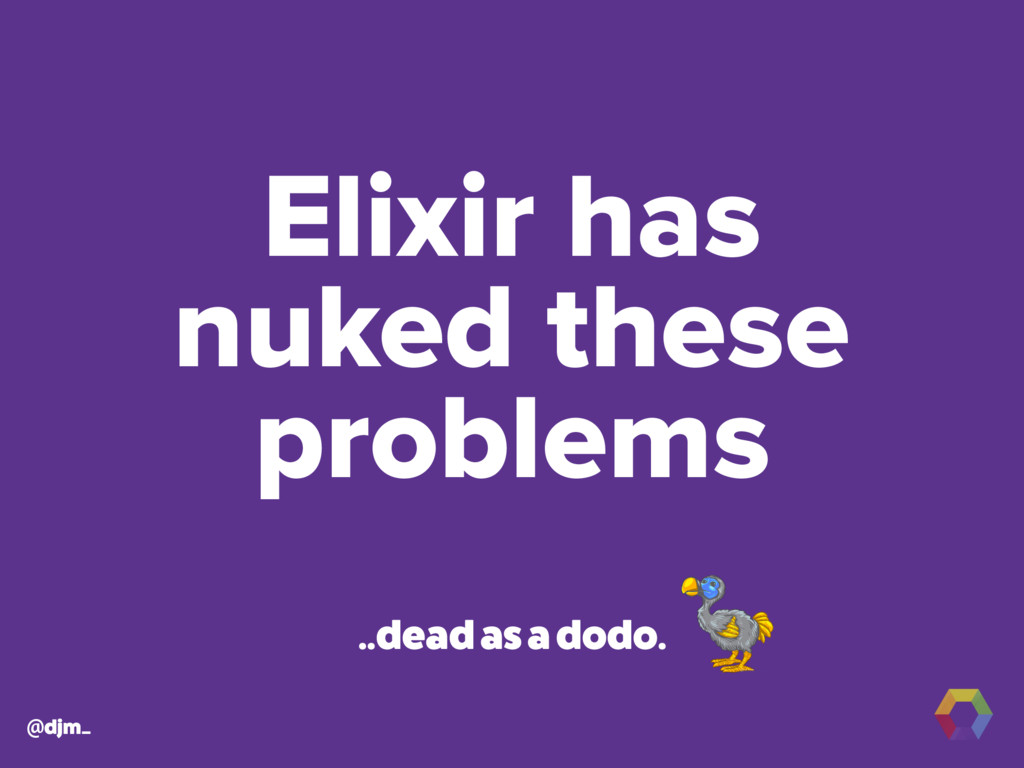 @djm_ Elixir has nuked these problems ..dead as...