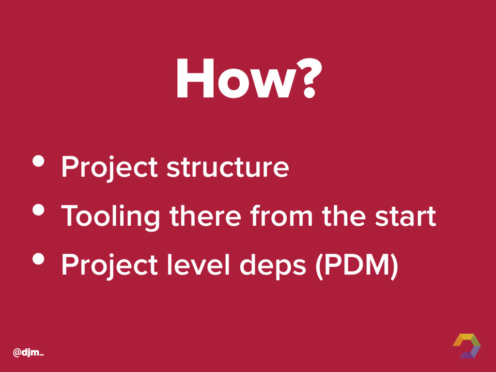 @djm_ How? • Project structure • Tooling there ...