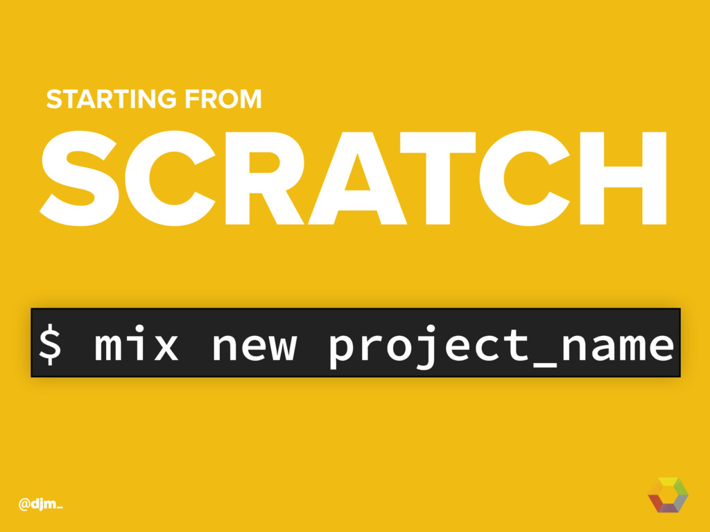@djm_ $ mix new project_name SCRATCH STARTING F...