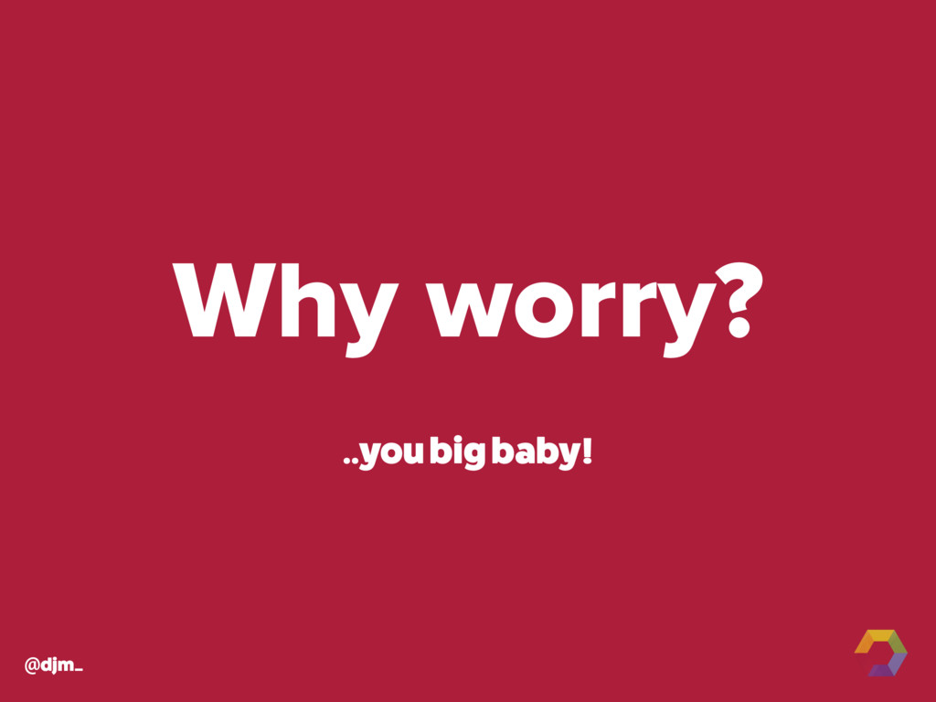 @djm_ Why worry? ..you big baby!