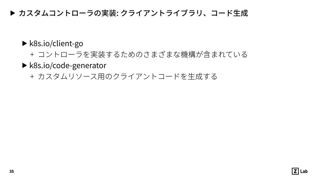 ▶ カスタムコントローラの実装: クライアントライブラリ、コード⽣成 ▶ k8s.io/cli...