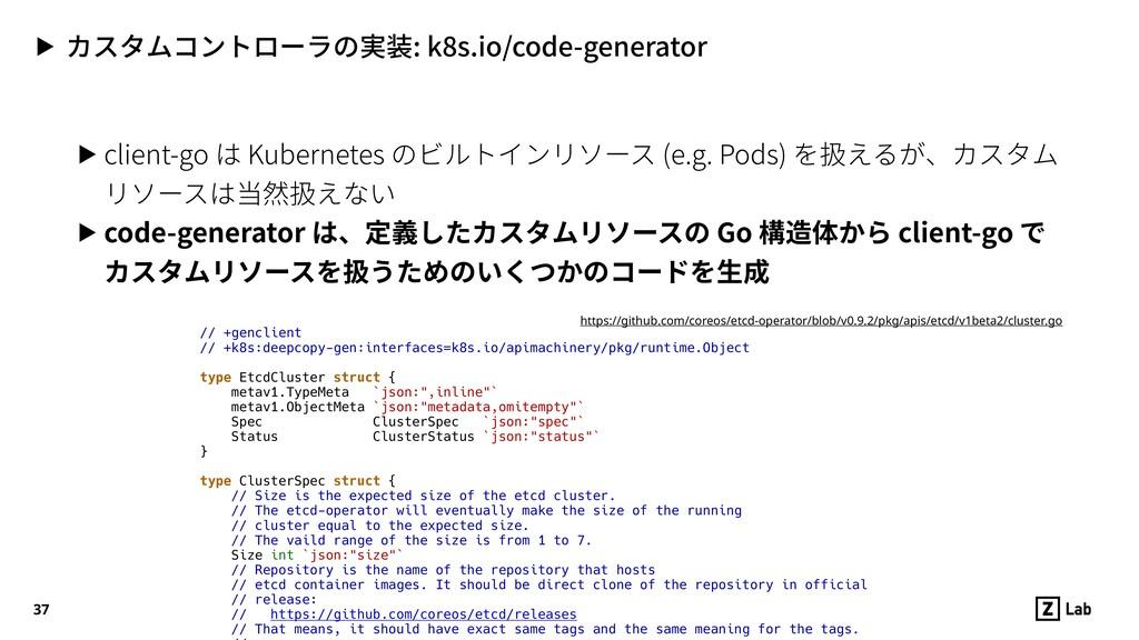 ▶ カスタムコントローラの実装: k8s.io/code-generator 37 ▶ cli...