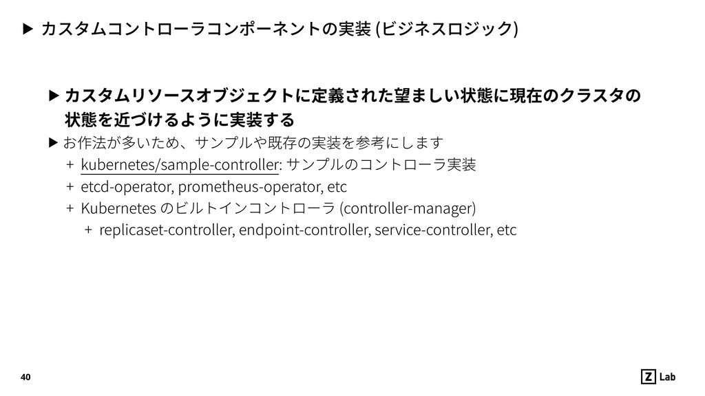 ▶ カスタムコントローラコンポーネントの実装 (ビジネスロジック) 40 ▶ カスタムリソース...