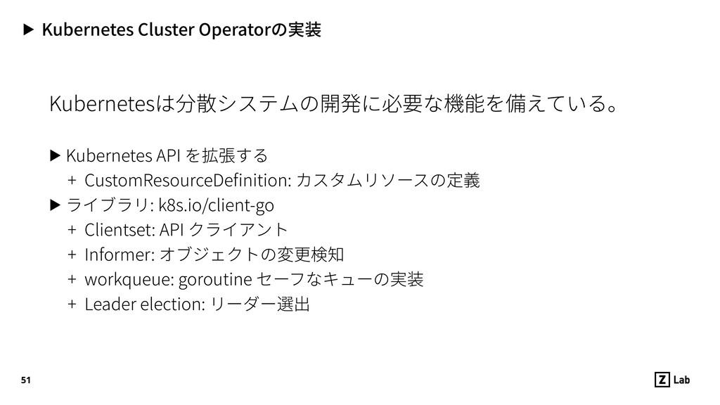▶ Kubernetes Cluster Operatorの実装 Kubernetesは分散シ...