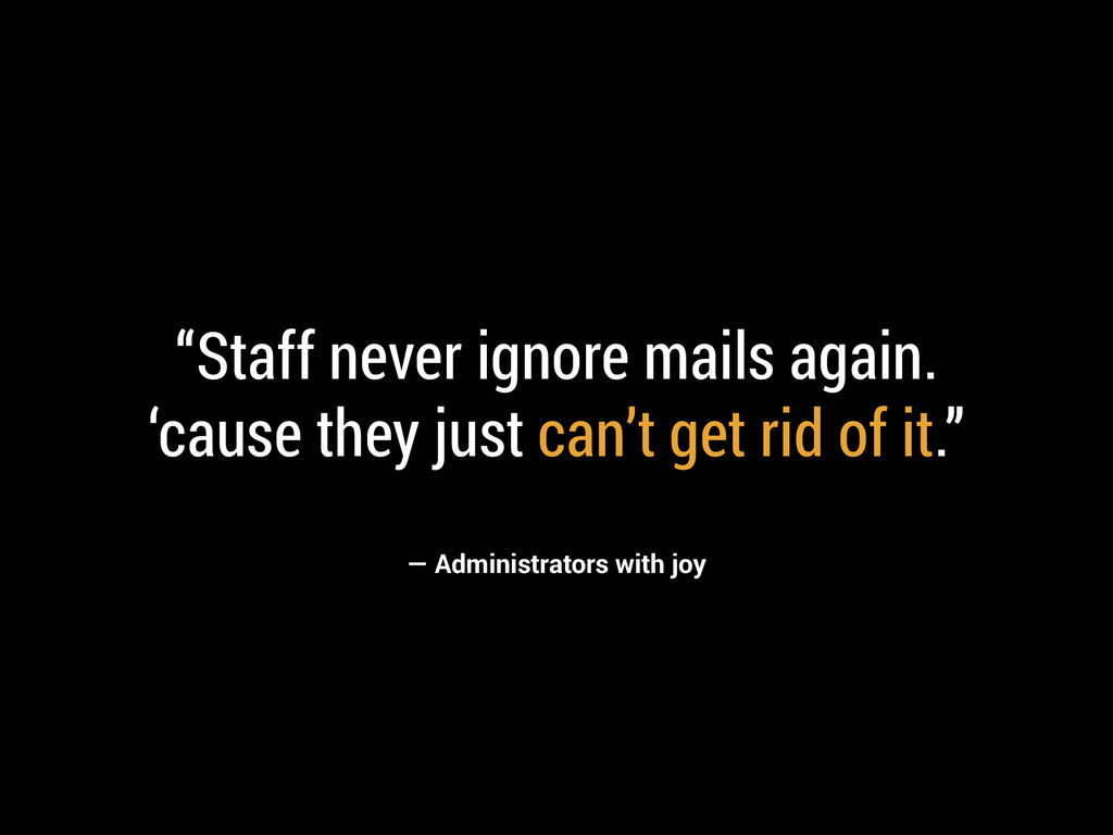 "— Administrators with joy ""Staff never ignore m..."