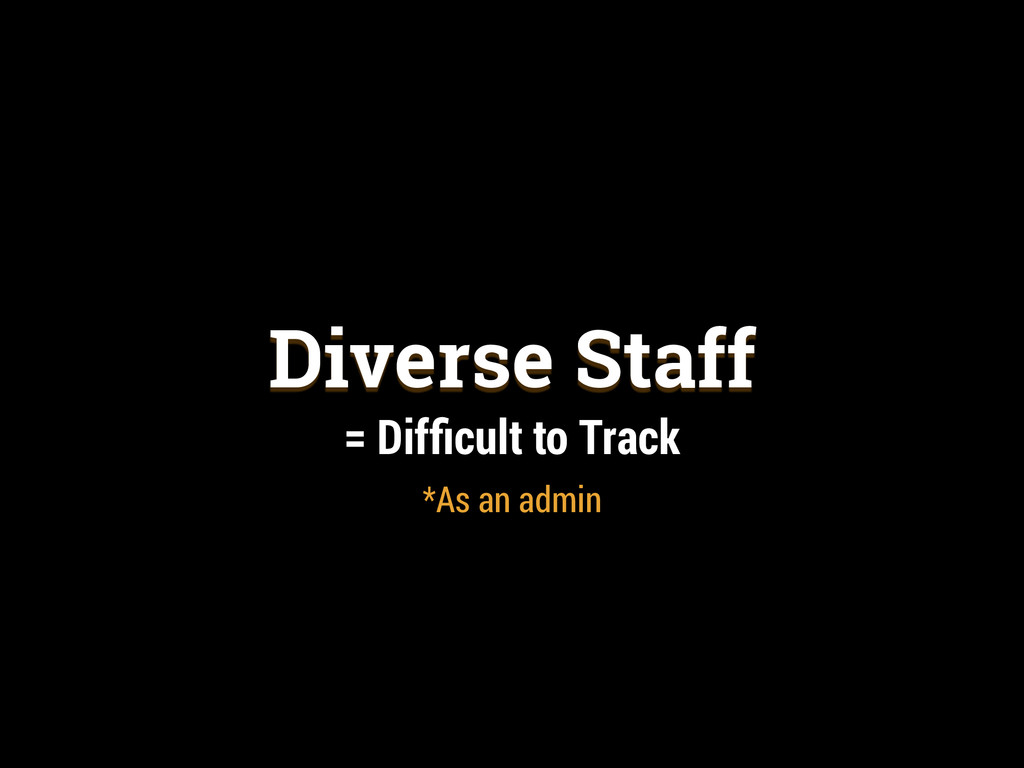 Diverse Staff = Difficult to Track *As an admin