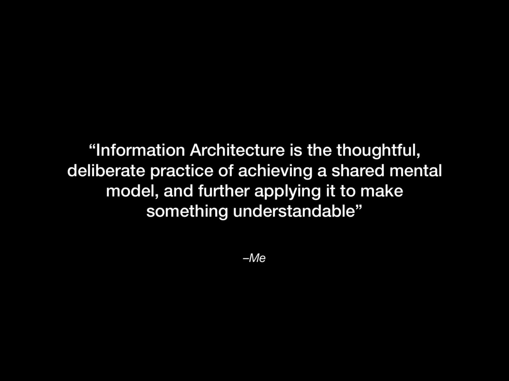 """–Me """"Information Architecture is the thoughtful..."""