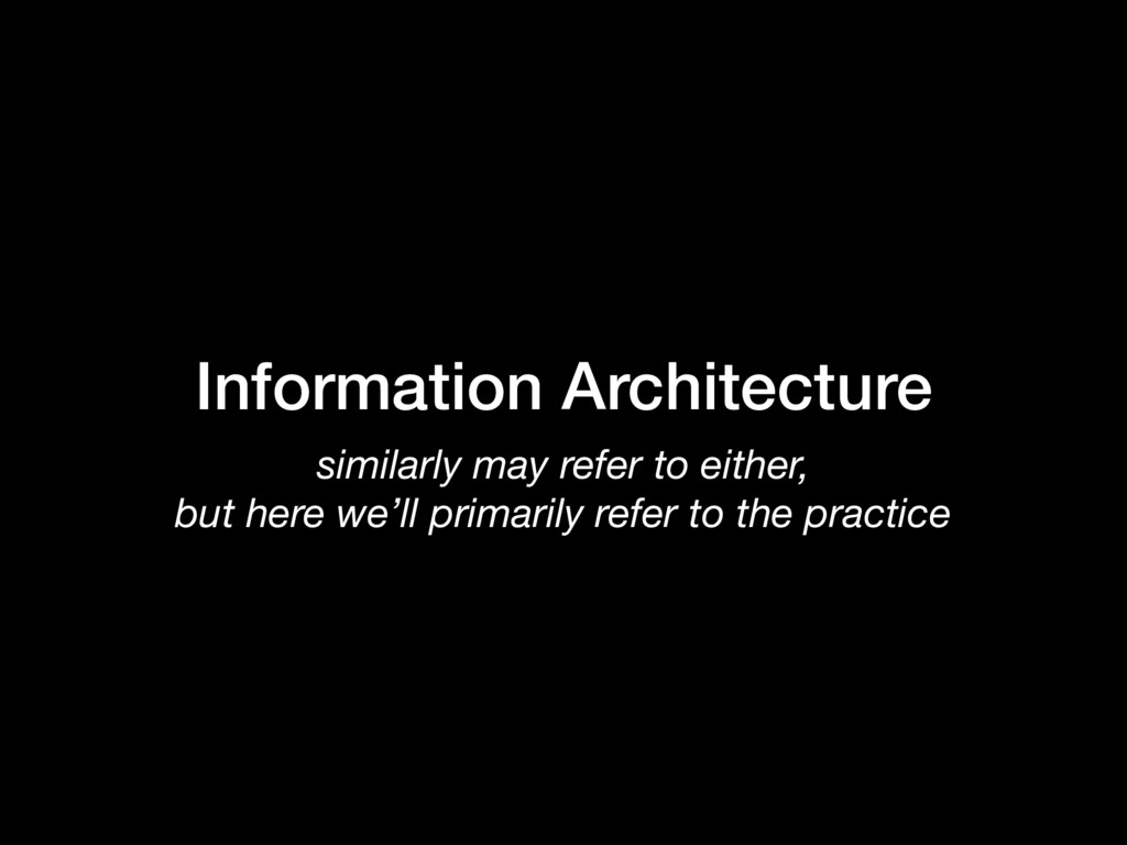 Information Architecture similarly may refer to...
