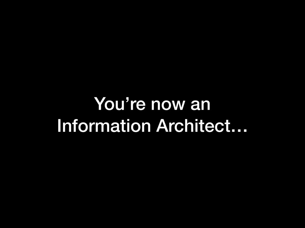 You're now an Information Architect…