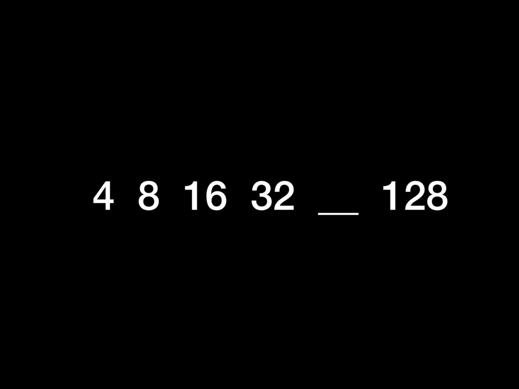 4 8 16 32 __ 128