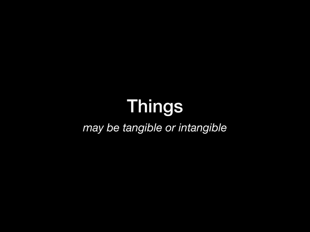 Things may be tangible or intangible