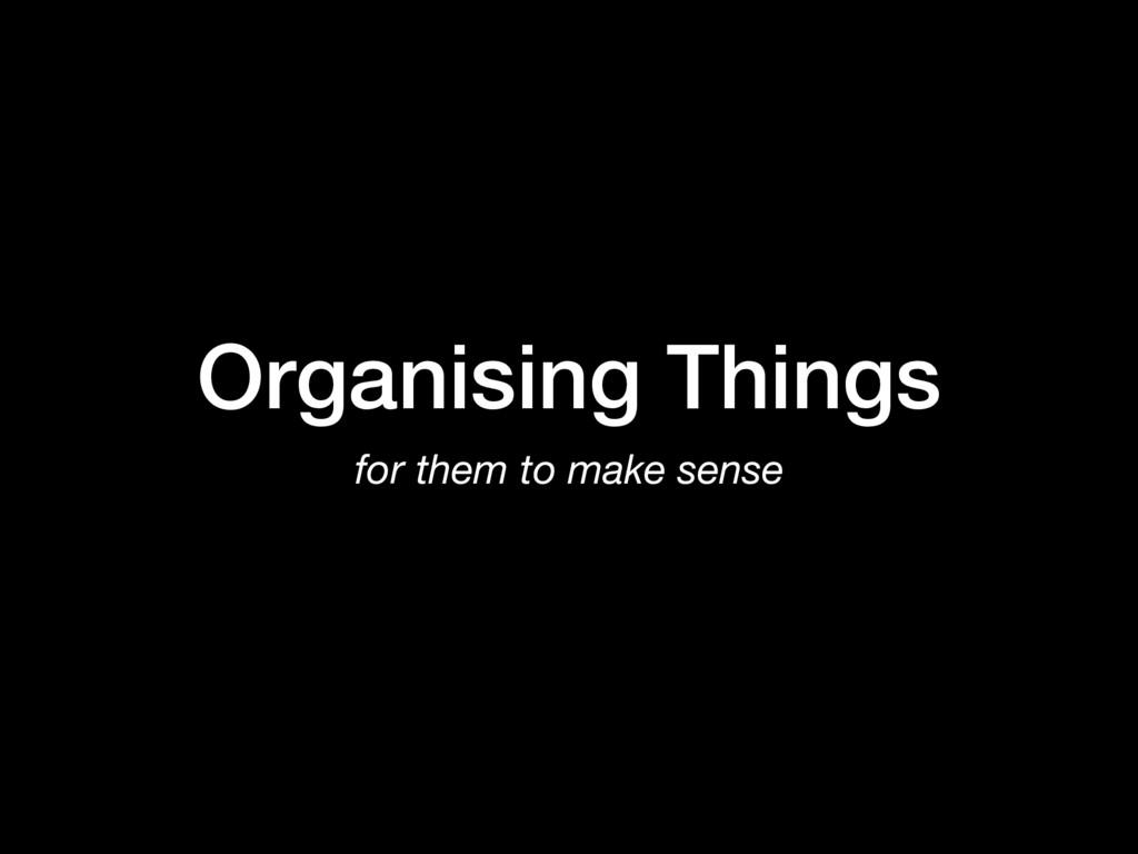 Organising Things for them to make sense