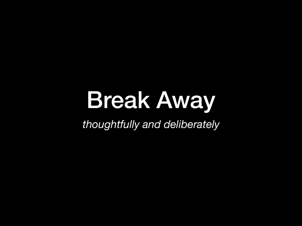 Break Away thoughtfully and deliberately