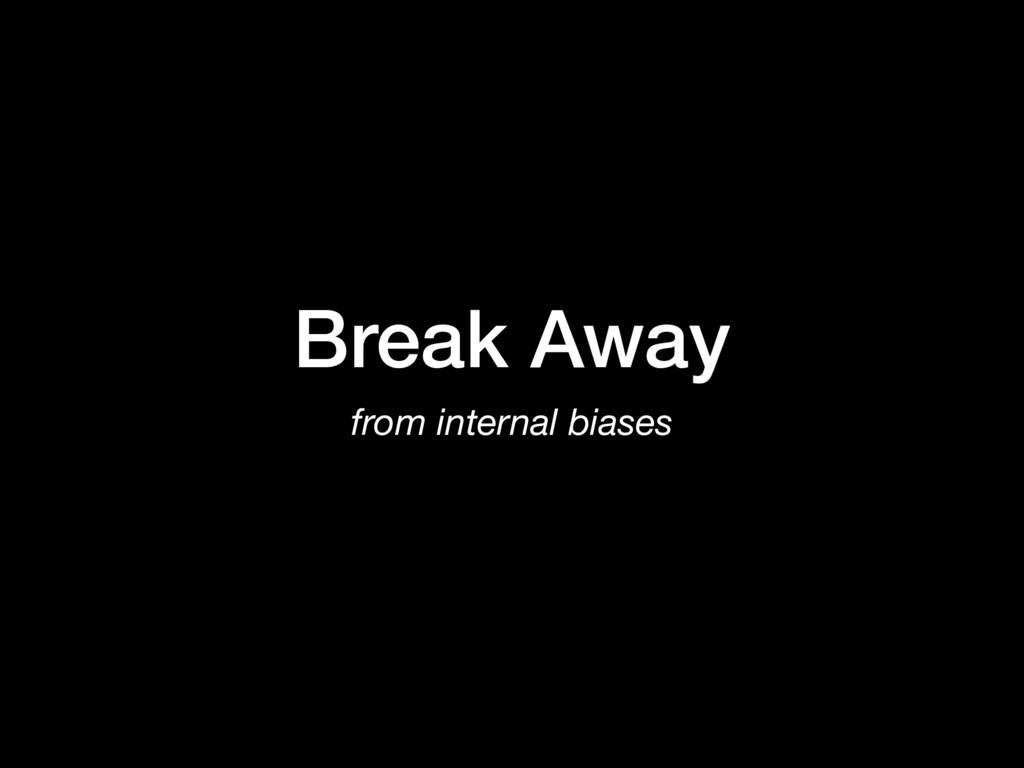 Break Away from internal biases