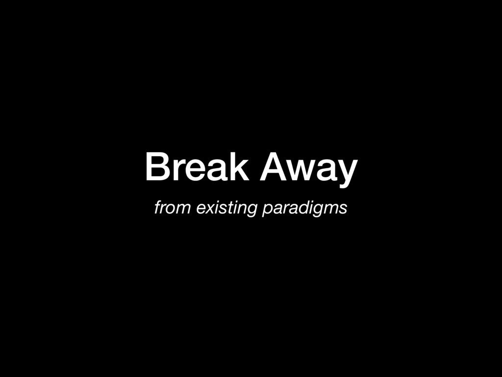 Break Away from existing paradigms