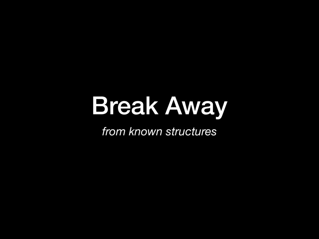 Break Away from known structures
