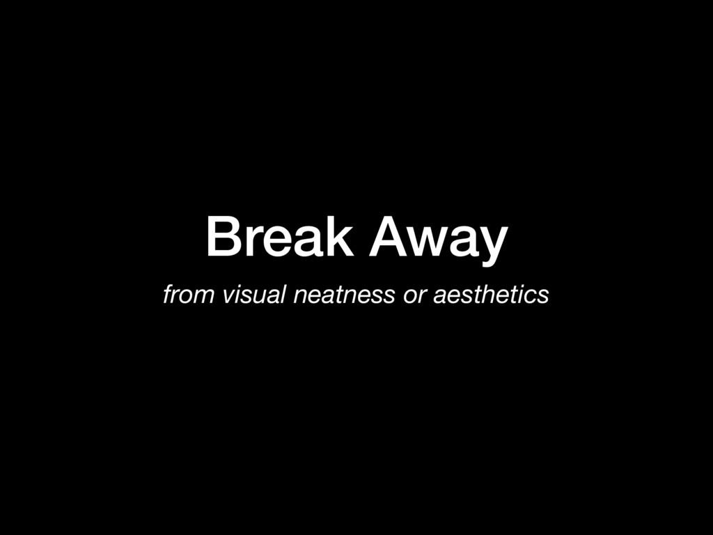 Break Away from visual neatness or aesthetics