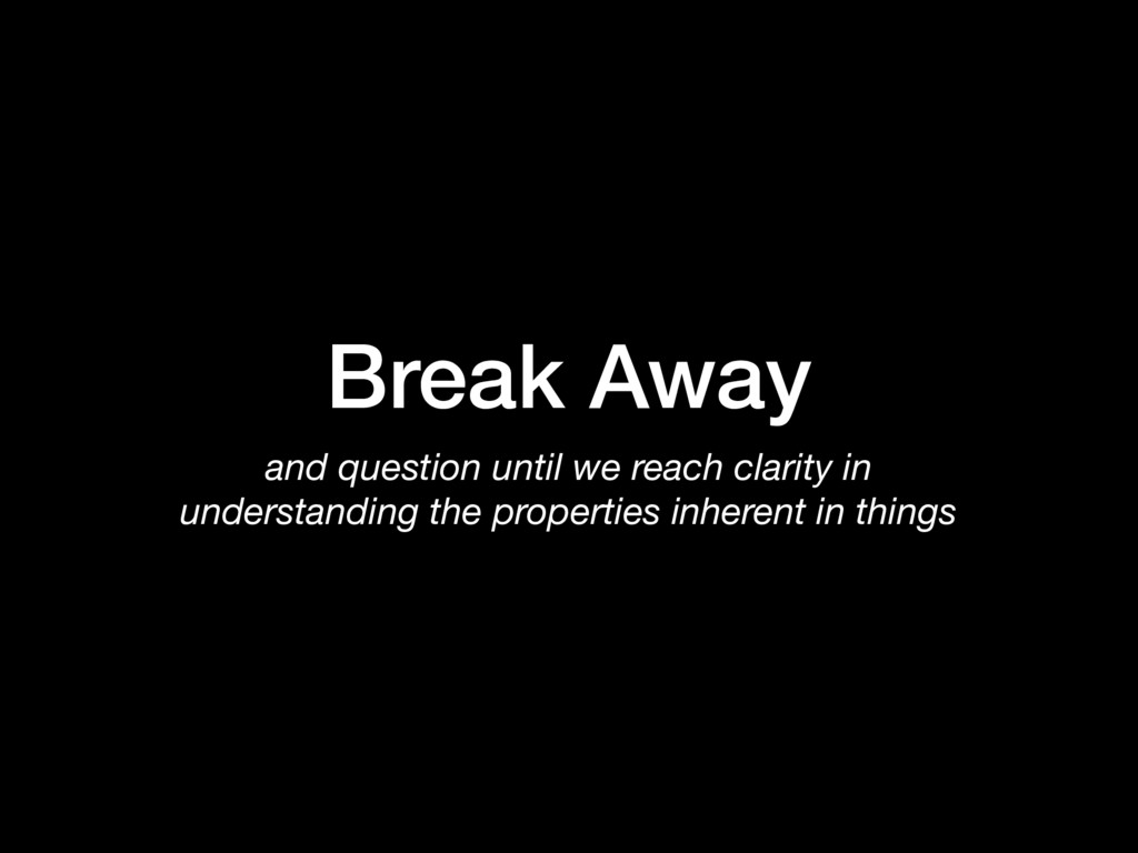 Break Away and question until we reach clarity ...