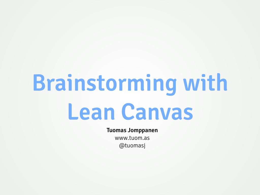 Brainstorming with Lean Canvas Tuomas Jomppanen...