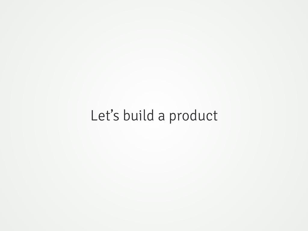 Let's build a product
